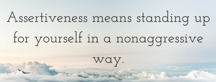 Assertiveness means standing up for yourself in a nonaggressive way.
