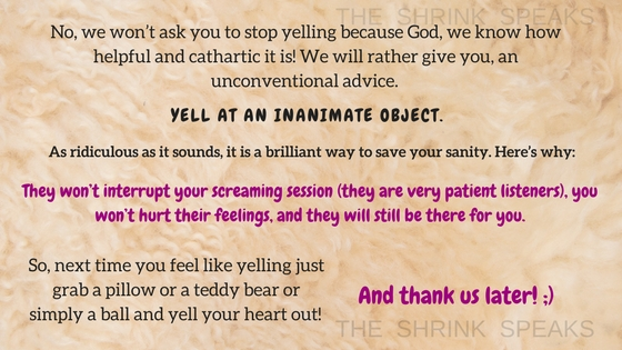 No, we won_t ask you to stop yelling because God, we know how helpful and cathartic it is! We will rather give you, an unconventional advice. YELL AT AN INANIMATE OBJECT. As ridiculous