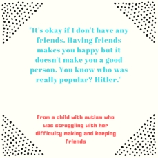 _It's okay if I don't have any friends. Having friends makes you happy but it doesn't make you a good person. You know who was really popular_ Hitler._